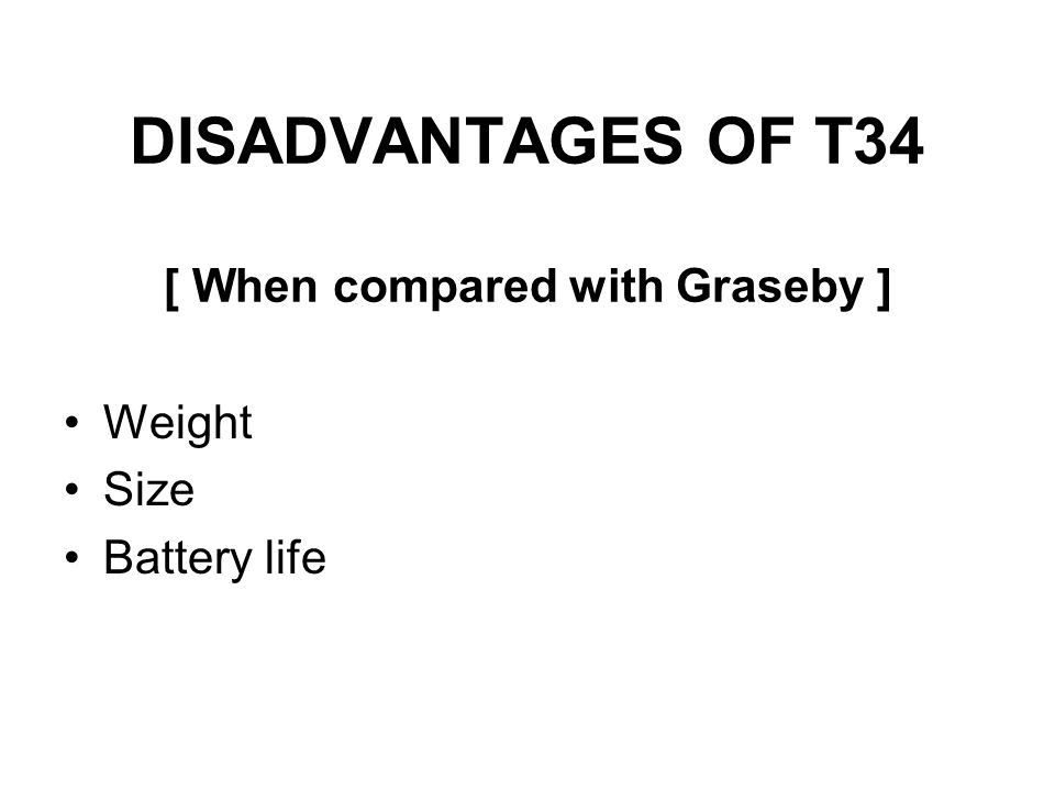 DISADVANTAGES OF T34 [ When compared with Graseby ]